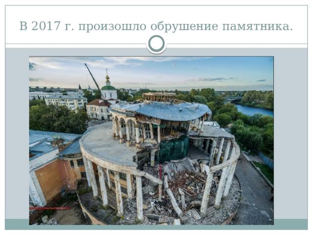 В 2017 г. произошло обрушение памятника.