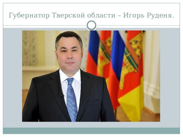 Губернатор Тверской области – Игорь Руденя.