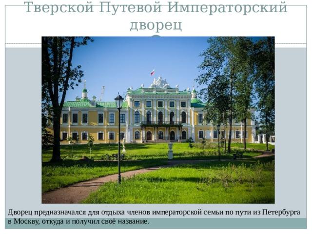 Тверской Путевой Императорский дворец Дворец предназначался для отдыха членов императорской семьи по пути из Петербурга в Москву, откуда и получил своё название.