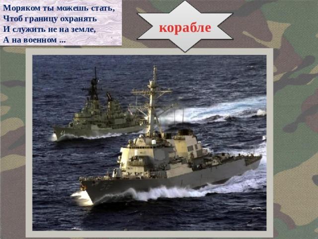 Моряком ты можешь стать, корабле Чтоб границу охранять И служить не на земле, А на военном ...