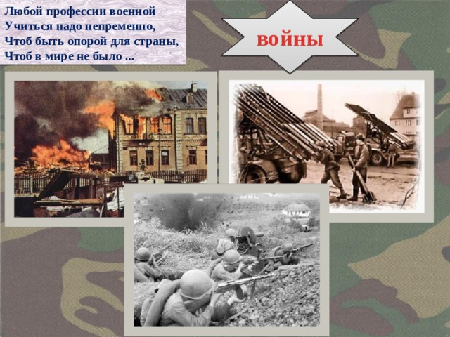 Любой профессии военной войны Учиться надо непременно, Чтоб быть опорой для страны, Чтоб в мире не было ...
