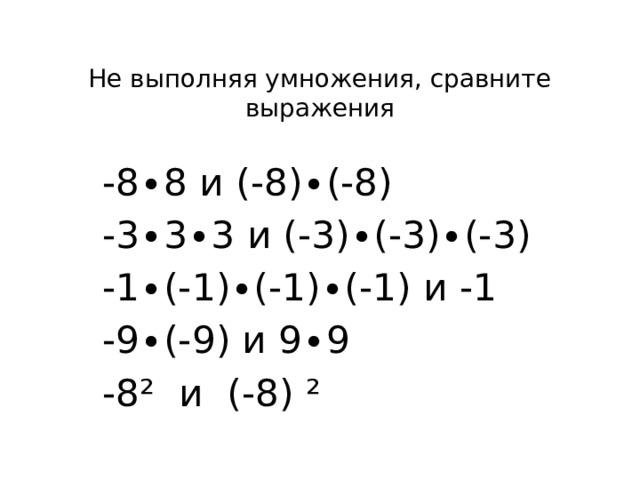 Не выполняя умножения, сравните выражения   -8∙8 и (-8)∙(-8) -3∙3∙3 и (-3)∙(-3)∙(-3) -1∙(-1)∙(-1)∙(-1) и -1 -9∙(-9) и 9∙9 -8² и (-8) ²