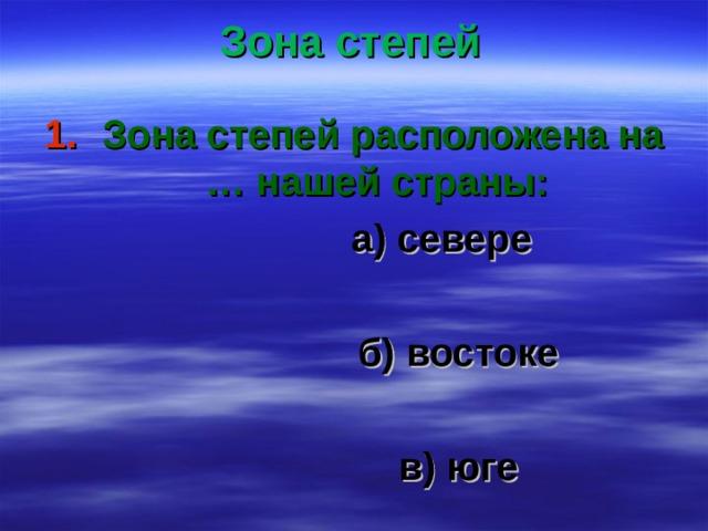 Зона степей Зона степей расположена на … нашей страны:  а) севере   б) востоке   в) юге