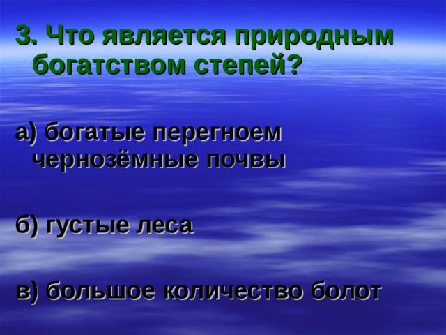 3. Что является природным богатством степей?  а) богатые перегноем чернозёмные почвы  б) густые леса  в) большое количество болот