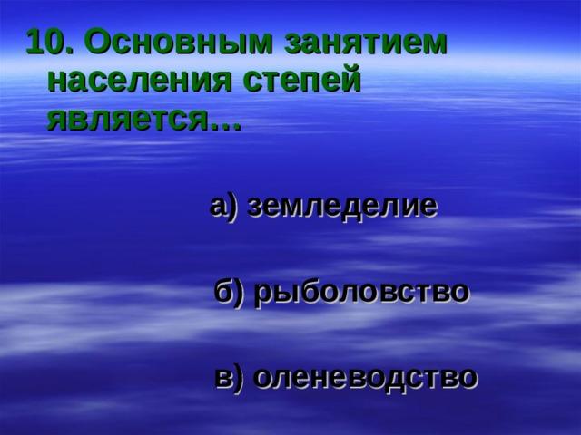 10. Основным занятием населения степей является…  а) земледелие   б) рыболовство   в) оленеводство