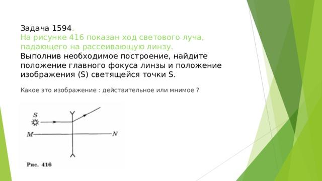 Задача 1594 .  На рисунке 416 показан ход светового луча, падающего на рассеивающую линзу.  Выполнив необходимое построение, найдите положение главного фокуса линзы и положение изображения (S) светящейся точки S. Какое это изображение : действительное или мнимое ?
