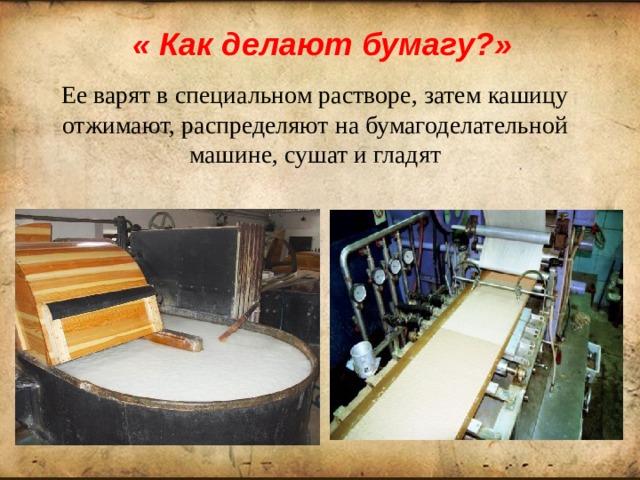 « Как делают бумагу?» Ее варят в специальном растворе, затем кашицу отжимают, распределяют на бумагоделательной машине, сушат и гладят