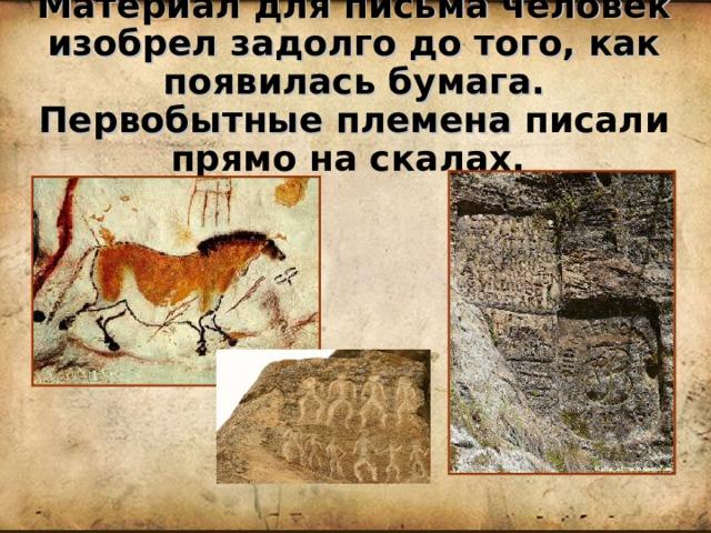Материал для письма человек изобрел задолго до того, как появилась бумага. Первобытные племена писали прямо на скалах.