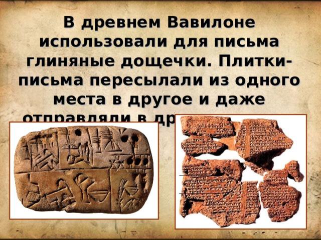 В древнем Вавилоне использовали для письма глиняные дощечки. Плитки-письма пересылали из одного места в другое и даже отправляли в другие страны.