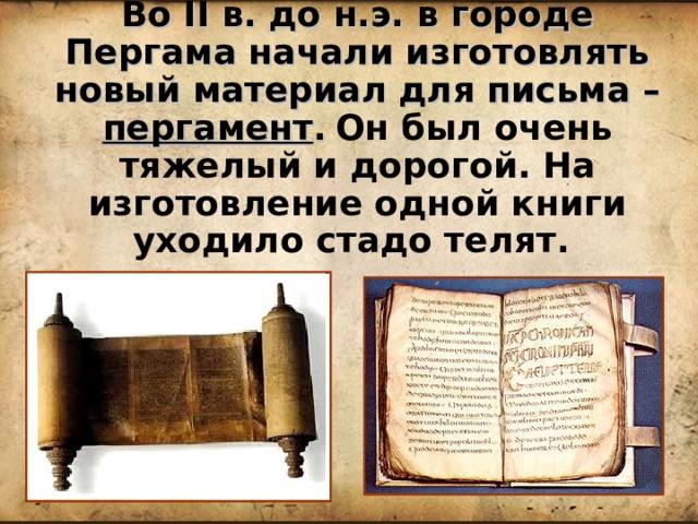Во II в. до н.э. в городе Пергама начали изготовлять новый материал для письма – пергамент .  Он был очень тяжелый и дорогой. На изготовление одной книги уходило стадо телят.