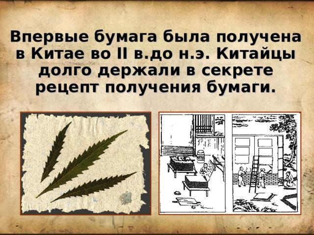 Впервые бумага была получена в Китае во II в.до н.э. Китайцы долго держали в секрете рецепт получения бумаги.