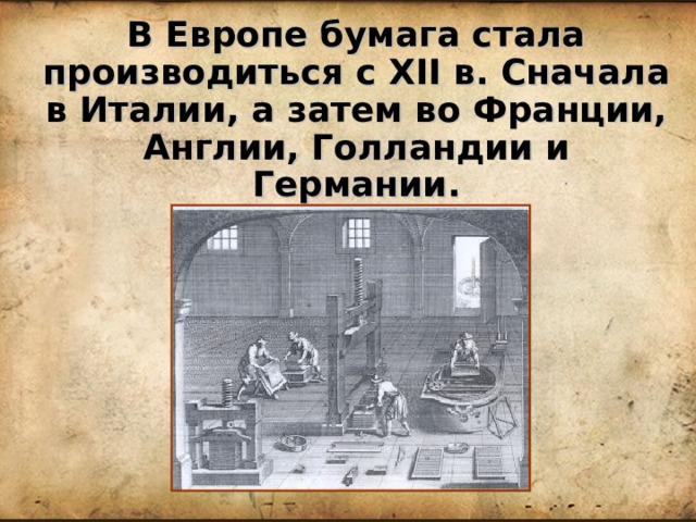 В Европе бумага стала производиться с XII в. Сначала в Италии, а затем во Франции, Англии, Голландии и Германии.