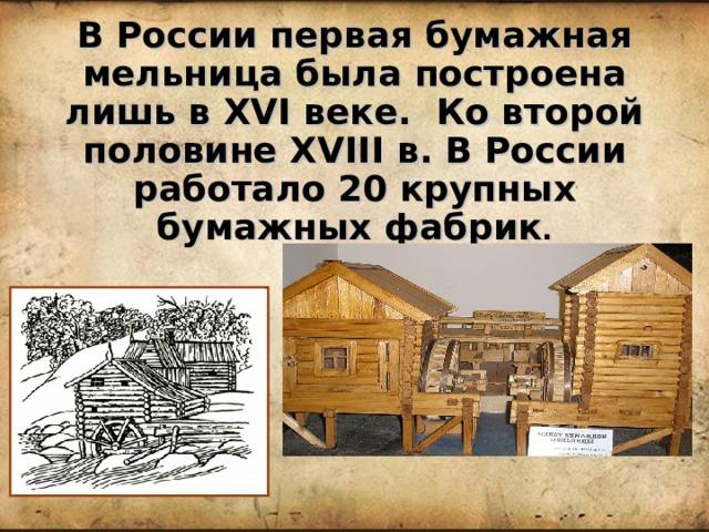 В России первая бумажная мельница была построена лишь в XVI веке. Ко второй половине XVIII в. В России работало 20 крупных бумажных фабрик . 1729г.  Село Широгорье на реке Тошня