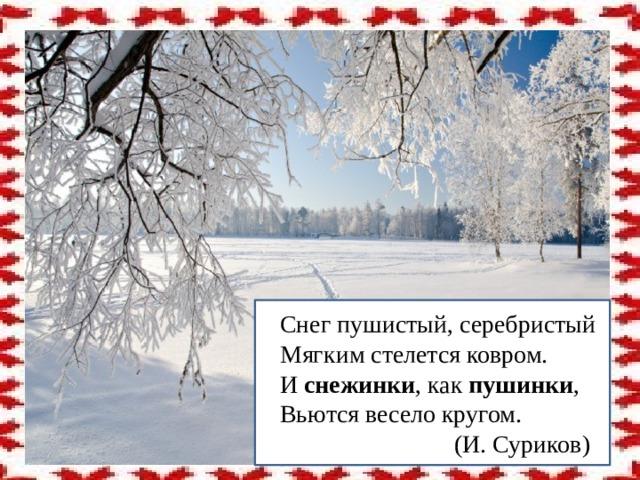Снег пушистый, серебристый  Мягким стелется ковром.  И снежинки , как пушинки ,  Вьются весело кругом.  (И. Суриков)