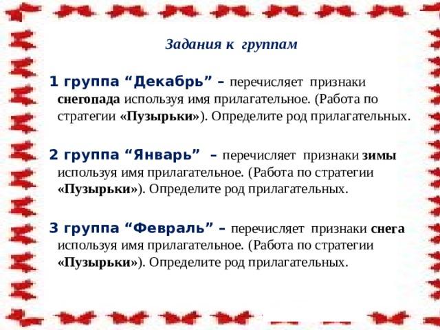 """Задания к группам   1 группа """"Декабрь"""" – перечисляет признаки снегопада используя имя прилагательное. (Работа по стратегии «Пузырьки» ).  Определите род прилагательных.  2 группа """"Январь"""" – перечисляет признаки зимы используя имя прилагательное. (Работа по стратегии «Пузырьки» ).  Определите род прилагательных.  3 группа """"Февраль"""" – перечисляет признаки снега используя имя прилагательное. (Работа по стратегии «Пузырьки» ).  Определите род прилагательных."""