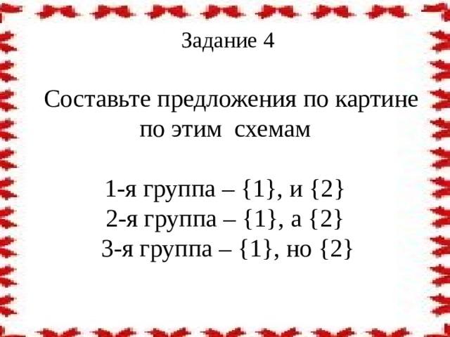 Задание 4     Составьте предложения по картине по этим схемам   1-я группа – {1}, и {2}  2-я группа – {1}, а {2}  3-я группа – {1}, но {2}