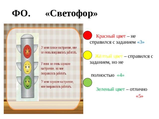 ФО.  «Светофор»    Красный цвет – не справился с заданием «3»  Жёлтый цвет – справился с заданием, но не  полностью «4»  Зеленый цвет – отлично  «5»