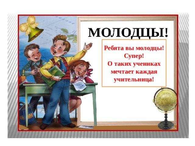 Ребята вы молодцы! Супер! О таких учениках мечтает каждая учительница!