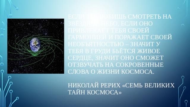 Если ты любишь смотреть на звёздное небо, если оно привлекает тебя своей гармонией и поражает своей необъятностью – значит у тебя в груди бьётся живое сердце, значит оно сможет отзвучать на сокровенные слова о жизни Космоса.   Николай Рерих «Семь великих тайн космоса»