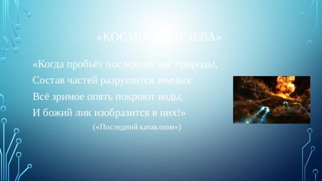 «Космос Тютчева» «Когда пробьёт последний час природы, Состав частей разрушится земных: Всё зримое опять покроют воды, И божий лик изобразится в них!»      («Последний катаклизм»)