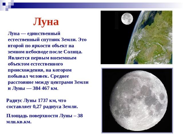 Луна Луна— единственный естественный спутник Земли. Это второй по яркости объект на земном небосводе после Солнца. Является первым внеземным объектом естественного происхождения, на котором побывал человек. Среднее расстояние между центрами Земли и Луны— 384467км . Радиус Луны 1737 км, что составляет 0,27 радиуса Земли. Площадь поверхности Луны – 38 млн.кв.км.