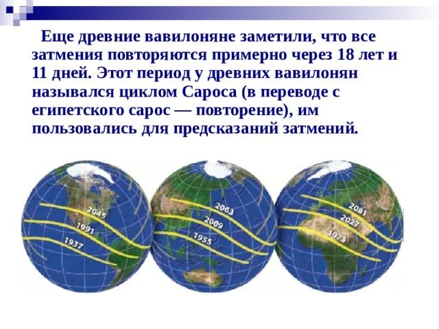 Еще древние вавилоняне заметили, что все затмения повторяются примерно через 18 лет и 11 дней. Этот период у древних вавилонян назывался циклом Сароса (в переводе с египетского сарос — повторение), им пользовались для предсказаний затмений.