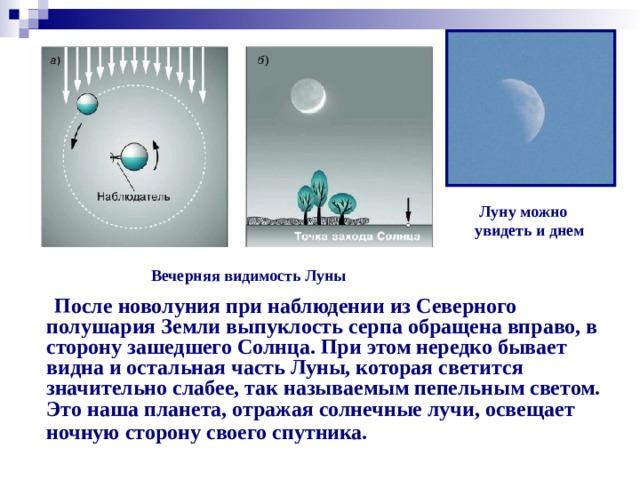 Луну можно  увидеть и днем Вечерняя видимость Луны  После новолуния при наблюдении из Северного полушария Земли выпуклость серпа обращена вправо, в сторону зашедшего Солнца. При этом нередко бывает видна и остальная часть Луны, которая светится значительно слабее, так называемым пепельным светом. Это наша планета, отражая солнечные лучи, освещает ночную сторону своего спутника.