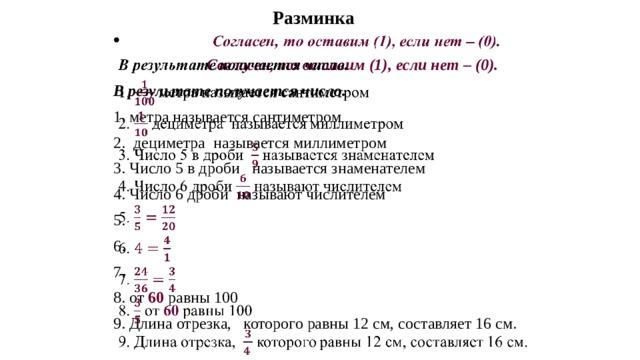 Разминка   Согласен, то оставим (1),  если нет – (0).  В результате получается число. 1 . метра называется сантиметром 2.  дециметра  называется миллиметром 3. Число 5 в дроби  называется знаменателем 4. Число 6 дроби  называют числителем  5. 6. 7. 8. от 60 равны 100 9. Длина отрезка, которого равны 12 см, составляет 16 см.