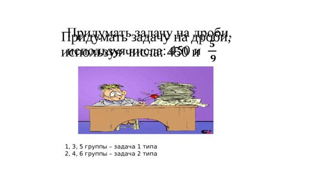 Придумать задачу на дроби, используя числа: 450 и    1, 3, 5 группы – задача 1 типа 2, 4, 6 группы – задача 2 типа
