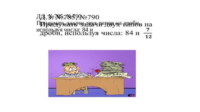 Д.З. №785, №790  Придумать задачи двух типов на дроби, используя числа: 84 и