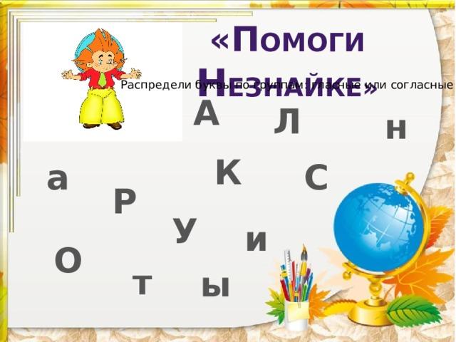 «П омоги н езнайке» Распредели буквы по группам: гласные или согласные А Л н К а С Р У и О т ы