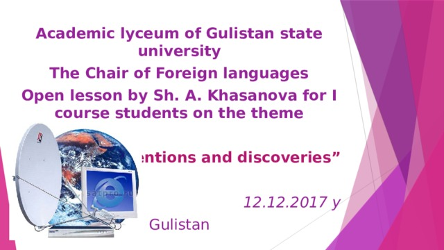 """Academic lyceum of Gulistan state university The Chair of Foreign languages Open lesson by Sh. A. Khasanova for I course students on the theme        """" Inventions and discoveries"""" 12.12.2017 y Gulistan"""