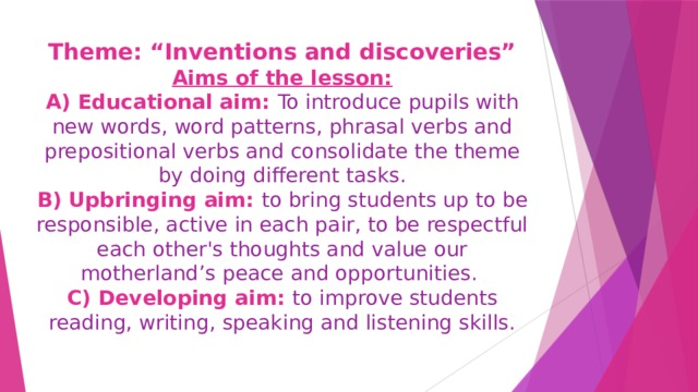 """Theme: """"Inventions and discoveries""""  Aims of the lesson:  A) Educational aim: To introduce pupils with new words, word patterns, phrasal verbs and prepositional verbs and consolidate the theme by doing different tasks.  B) Upbringing aim: to bring students up to be responsible, active in each pair, to be respectful each other's thoughts and value our motherland's peace and opportunities.  C) Developing aim: to improve students  reading, writing, speaking and listening skills."""