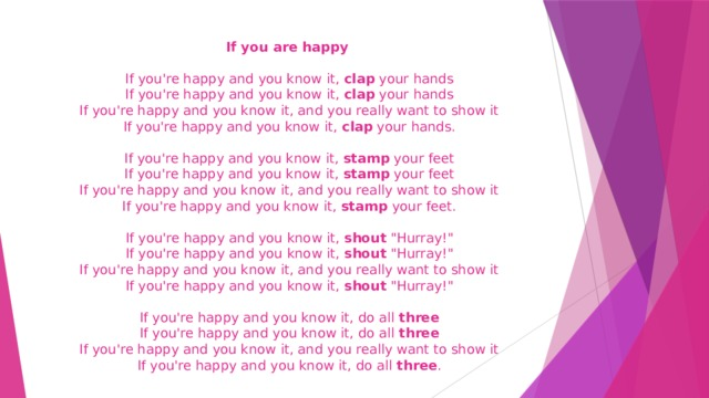 If you are happy    If you're happy and you know it, clap your hands  If you're happy and you know it, clap your hands  If you're happy and you know it, and you really want to show it  If you're happy and you know it, clap your hands.   If you're happy and you know it, stamp your feet  If you're happy and you know it, stamp your feet  If you're happy and you know it, and you really want to show it  If you're happy and you know it, stamp your feet.    If you're happy and you know it, shout