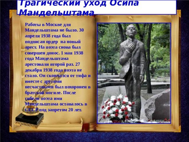 Трагический уход Осипа Мандельштама Работы в Москве для Мандельштама не было. 30 апреля 1938 года был подписан ордер на новый арест. На поэта снова был совершен донос. 1 мая 1938 года Мандельштама арестовали второй раз. 27 декабря 1938 года поэта не стало. Он скончался от тифа и вместе с другими несчастными был похоронен в братской могиле. После гибели поэта имя Мандельштама оставалось в СССР под запретом 20 лет.