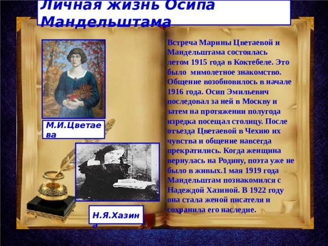 Личная жизнь Осипа Мандельштама Встреча Марины Цветаевой и Мандельштама состоялась летом 1915 года в Коктебеле. Это было мимолетное знакомство. Общение возобновилось в начале 1916 года. Осип Эмильевич последовал за ней в Москву и затем на протяжении полугода изредка посещал столицу. После отъезда Цветаевой в Чехию их чувства и общение навсегда прекратились. Когда женщина вернулась на Родину, поэта уже не было в живых.1 мая 1919 года Мандельштам познакомился с Надеждой Хазиной. В 1922 году она стала женой писателя и сохранила его наследие. М.И.Цветаева  Н.Я.Хазина