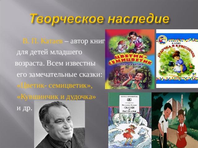 В. П. Катаев – автор книг  для детей младшего возраста. Всем известны  его замечательные сказки:  «Цветик- семицветик»,  «Кувшинчик и дудочка»  и др.