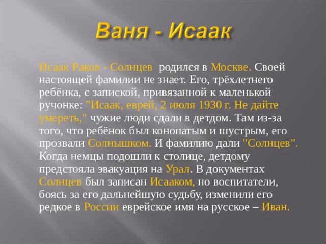 Исаак Раков - Солнцев родился в Москве. Своей настоящей фамилии не знает. Его, трёхлетнего ребёнка, с запиской, привязанной к маленькой ручонке: