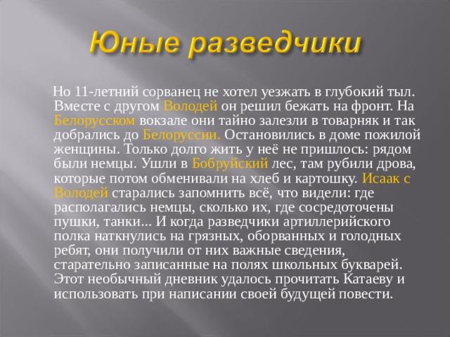 Но 11-летний сорванец не хотел уезжать в глубокий тыл. Вместе с другом Володей он решил бежать на фронт. На Белорусском вокзале они тайно залезли в товарняк и так добрались до Белоруссии. Остановились в доме пожилой женщины. Только долго жить у неё не пришлось: рядом были немцы. Ушли в Бобруйский лес, там рубили дрова, которые потом обменивали на хлеб и картошку. Исаак с Володей старались запомнить всё, что видели: где располагались немцы, сколько их, где сосредоточены пушки, танки... И когда разведчики артиллерийского полка наткнулись на грязных, оборванных и голодных ребят, они получили от них важные сведения, старательно записанные на полях школьных букварей. Этот необычный дневник удалось прочитать Катаеву и использовать при написании своей будущей повести.