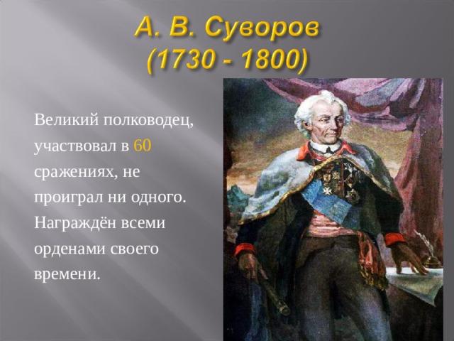 Великий полководец, участвовал в 60 сражениях, не проиграл ни одного. Награждён всеми орденами своего времени.