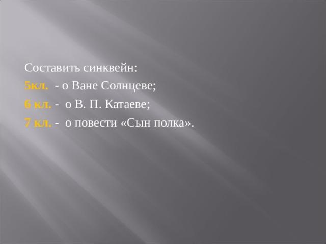 Составить синквейн: 5кл. - о Ване Солнцеве; 6 кл. - о В. П. Катаеве; 7 кл. - о повести «Сын полка».