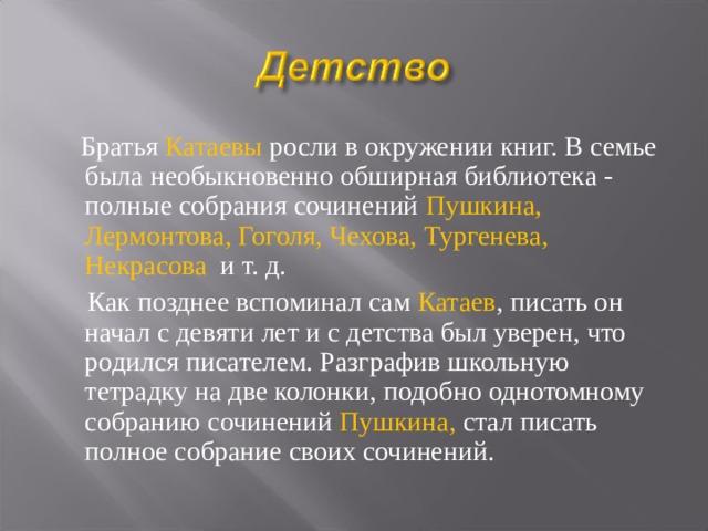 Братья Катаевы росли в окружении книг. В семье была необыкновенно обширная библиотека - полные собрания сочинений Пушкина, Лермонтова, Гоголя, Чехова, Тургенева, Некрасова и т. д.  Как позднее вспоминал сам Катаев , писать он начал с девяти лет и с детства был уверен, что родился писателем. Разграфив школьную тетрадку на две колонки, подобно однотомному собранию сочинений Пушкина, стал писать полное собрание своих сочинений.