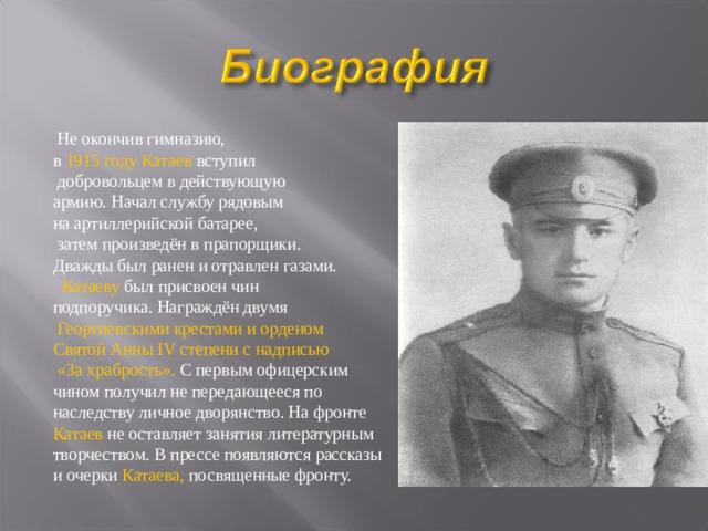 Не окончив гимназию, в 1915 году Катаев вступил  добровольцем в действующую армию. Начал службу рядовым на артиллерийской батарее,  затем произведён в прапорщики. Дважды был ранен и отравлен газами.  Катаеву был присвоен чин подпоручика. Награждён двумя  Георгиевскими крестами и орденом Святой Анны IV степени с надписью  «За храбрость». С первым офицерским чином получил не передающееся по наследству личное дворянство.На фронте Катаев не оставляет занятия литературным творчеством. В прессе появляются рассказы и очерки Катаева, посвященные фронту.
