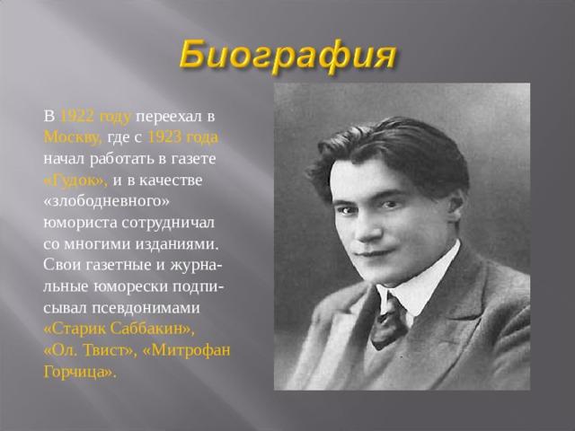В 1922 году переехал в Москву, где с 1923 года начал работать в газете «Гудок», и в качестве «злободневного» юмориста сотрудничал со многими изданиями. Свои газетные и журна- льные юморески подпи- сывал псевдонимами «Старик Саббакин», «Ол. Твист», «Митрофан Горчица».