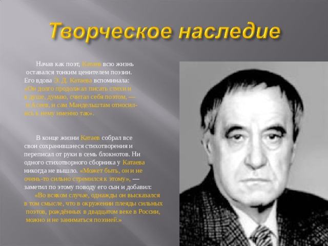 Начав как поэт, Катаев всю жизнь  оставался тонким ценителем поэзии. Его вдова Э. Д. Катаева вспоминала: «Он долго продолжал писать стихи и в душе, думаю, считал себя поэтом, —  и Асеев, и сам Мандельштам относил- ись к нему именно так».    В конце жизни Катаев собрал все свои сохранившиеся стихотворения и переписал от руки в семь блокнотов. Ни одного стихотворного сборника у Катаева  никогда не вышло. «Может быть, он и не очень-то сильно стремился к этому», — заметил по этому поводу его сын и добавил:  «Во всяком случае, однажды он высказался в том смысле, что в окружении плеяды сильных  поэтов, рождённых в двадцатом веке в России,  можно и не заниматься поэзией.»