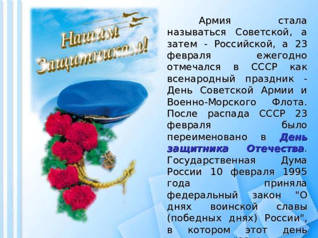 Армия стала называться Советской, а затем - Российской, а 23 февраля ежегодно отмечался в СССР как всенародный праздник - День Советской Армии и Военно-Морского Флота. После распада СССР 23 февраля было переименовано в День защитника Отечества . Государственная Дума России 10 февраля 1995 года приняла федеральный закон