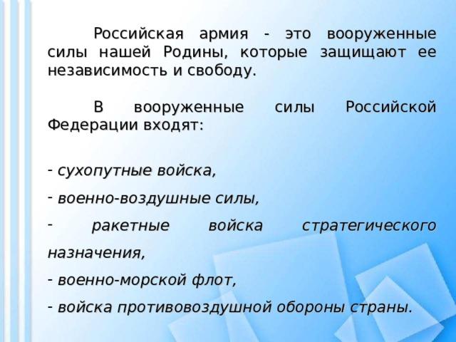Российская армия - это вооруженные силы нашей Родины, которые защищают ее независимость и свободу.   В вооруженные силы Российской Федерации входят: