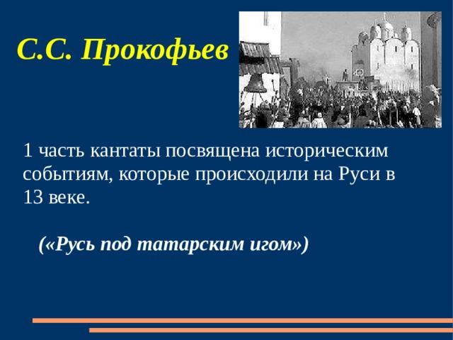 С.С. Прокофьев 1 часть кантаты посвящена историческим событиям, которые происходили на Руси в 13 веке.   («Русь под татарским игом»)