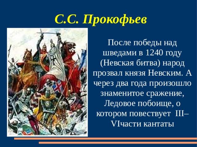 С.С. Прокофьев После победы над шведами в 1240 году (Невская битва) народ прозвал князя Невским. А через два года произошло знаменитое сражение, Ледовое побоище, о котором повествует III– VIчасти кантаты