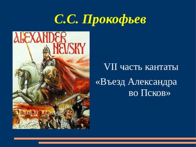 С.С. Прокофьев VII часть кантаты «Въезд Александра во Псков»